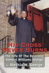 Click for details on His Cross Never Burns. The life of The Reverend Samuel Williams George, inspirational pastor, civil rights warrior, and community activist. African American history, and reliious leader in both Pittsburgh, Pennsylvania, and Fort Lauderdale, Florida.