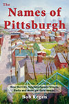 Click for details on The Names of Pittsburgh: How the City, Neighborhoods, Streets, Parks and more got their names, by Bob Regan..
